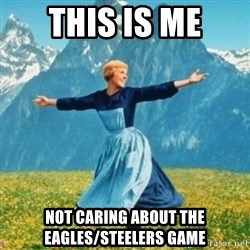 Sound Of Music Lady - this is me not caring about the Eagles/steelers game