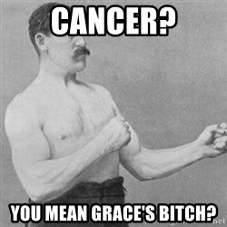 overly manly man - Cancer? You mean Grace's bitch?