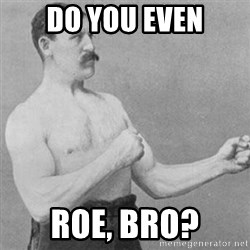 overly manly man - do you even roe, bro?