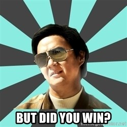 mr chow -  But did you win?