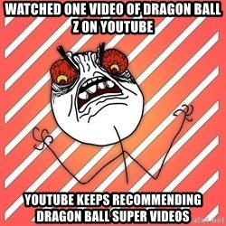 iHate - Watched one video of dragon ball z on youtube youtube keeps recommending dragon ball super videos