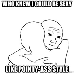 I know that feel bro blank - who knew I could be sexy like pointy-ass style