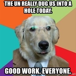 Business Dog - The UN really dug us into a hole today.   Good work, everyone.