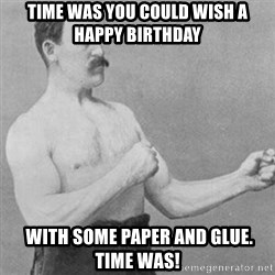 overly manly man - Time Was you could wish a Happy Birthday  with some paper and glue. Time was!