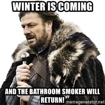 Winter is coming2 - WINTER IS COMING AND THE BATHROOM SMOKER WILL RETURN!