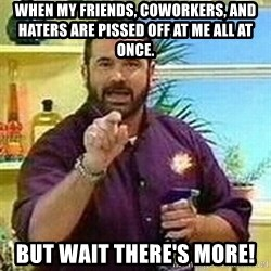 Badass Billy Mays - When my friends, coworkers, and haters are pissed off at me all at once. BUT WAIT THERE'S MORE!