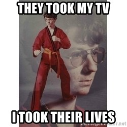 Karate Kid - They took my TV I took their lives