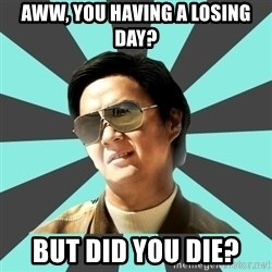 mr chow - Aww, you having a losing day? But did you die?