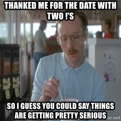 Pretty serious - Thanked me for the date with two !'s So I guess you could say things are getting pretty serious
