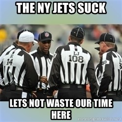 NFL Ref Meeting - The NY Jets SUCK Lets not waste our time here