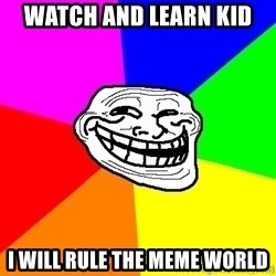 troll face1 - watch and learn kid i will rule the meme world