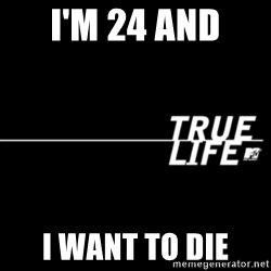 true life - I'm 24 and  I want to die