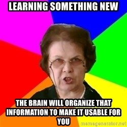 teacher - Learning something new the brain will organize that information to make it usable for you