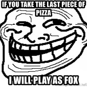 You Mad Bro - if you take the last piece of pizza i will play as fox