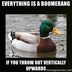good advice duck - Everything is a boomerang If you throw out vertically upwards