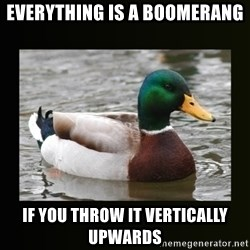 good advice duck - Everything is a boomerang If you throw it vertically upwards