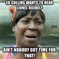 Ain't Nobody got time fo that - Ed collins wants to hear lionel richie? ain't nobody got time for that!