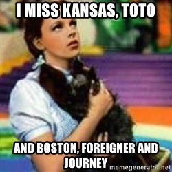 dorothy toto - I miss Kansas, Toto and Boston, Foreigner and Journey