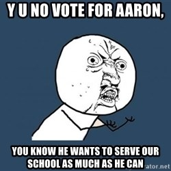 Y U no listen? - Y U NO vote for Aaron,  You know he wants to serve our school as much as he can