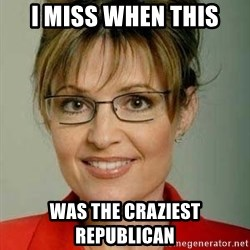 Sarah Palin - I MISS WHEN THIS WAS THE CRAZIEST REPUBLICAN