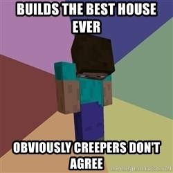 Depressed Minecraft Guy - builds the best house ever obviously creepers don't agree