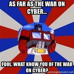Optimus Prime - As far as the war on cyber... fool. What know you of the war on cyber?