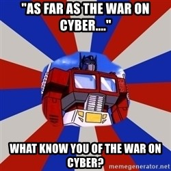 """Optimus Prime - """"As far as the war on cyber...."""" what know you of the war on cyber?"""