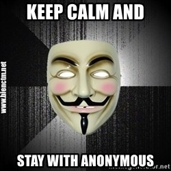 Anonymous memes - KEEP CALM AND STAY WITH ANONYMOUS
