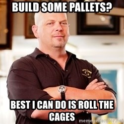 Pawn Stars Rick - Build some pallets? Best i can do is roll the cages