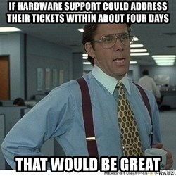That would be great - if hardware support could address their tickets within about four days that would be great