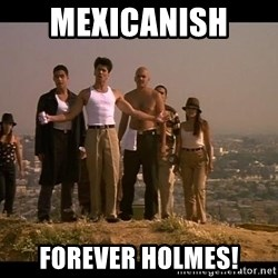 Blood in blood out - Mexicanish  Forever Holmes!