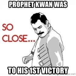 So Close... meme - Prophet Kwan was to his 1st victory