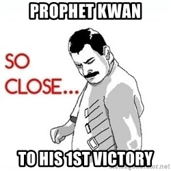 So Close... meme - Prophet kwan to his 1st victory