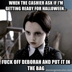 Vandinha Depressao - When the cashier ask if I'm getting ready for Halloween... Fuck off Deborah and put it in the bag
