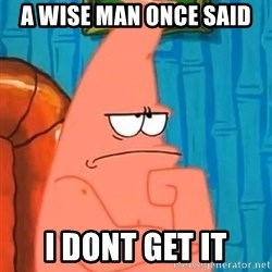 Patrick Wtf? - A wise man once said i dont get it