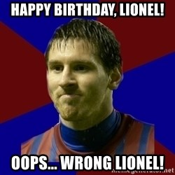 Lionel Messi - HAPPY BIRTHDAY, LIONEL! OOPS... WRONG LIONEL!