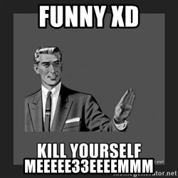 kill yourself guy - FUNNY XD MEEEee33EEEEMMM