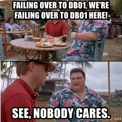 See? Nobody Cares - Failing over to DB01, We're Failing over to DB01 here! See, nobody cares.