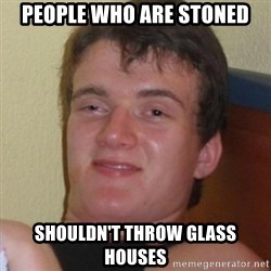 Really highguy - People who are stoned Shouldn't throw glass houses
