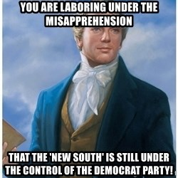 Joseph Smith - you are laboring under the misapprehension that the 'new south' is still under the control of the democrat party!