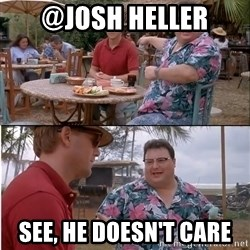 See? Nobody Cares - @JOSH HELLER See, he doesn't care