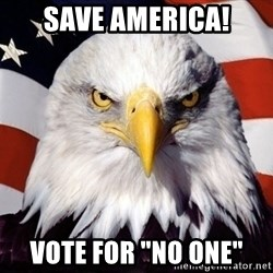 "American Pride Eagle - save america! Vote for ""NO one"""