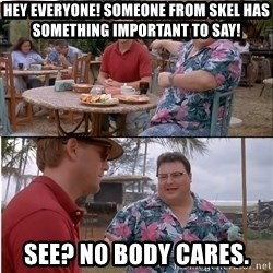 See? Nobody Cares - Hey everyone! Someone from SKEL has something important to say! See? No body cares.
