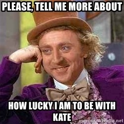 Charlie meme - Please, tell me more about how lucky I am to be with Kate