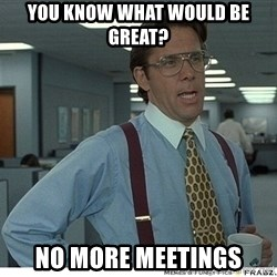 That would be great - you know what would be great? no more meetings