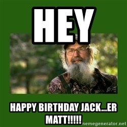 Si Robertson - HEY     Happy Birthday Jack...er Matt!!!!!