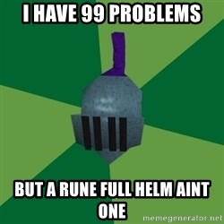 Runescape Advice - I HAVE 99 PROBLEMS  BUT A RUNE FULL HELM AINT ONE