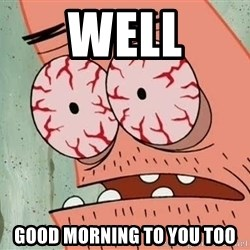 Stoned Patrick - WELL GOOD MORNING TO YOU TOO
