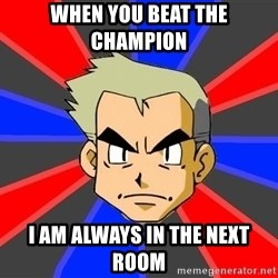 Professor Oak - When you beat the champion  I am always in the next room