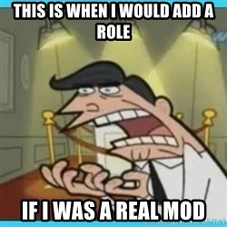 This is where I'd put my X... IF I HAD ONE - THIS IS WHEN I WOULD ADD A ROLE IF I WAS A REAL MOD